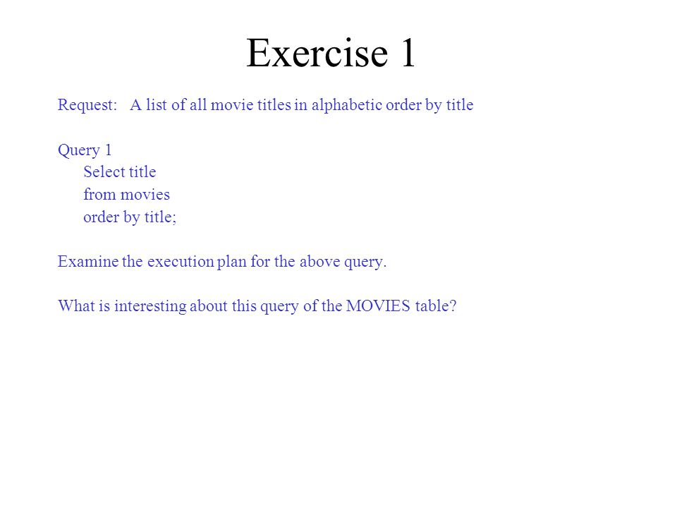 Exercise 1 Request: A list of all movie titles in alphabetic order by title Query 1 Select title from movies order by title; Examine the execution plan for the above query.
