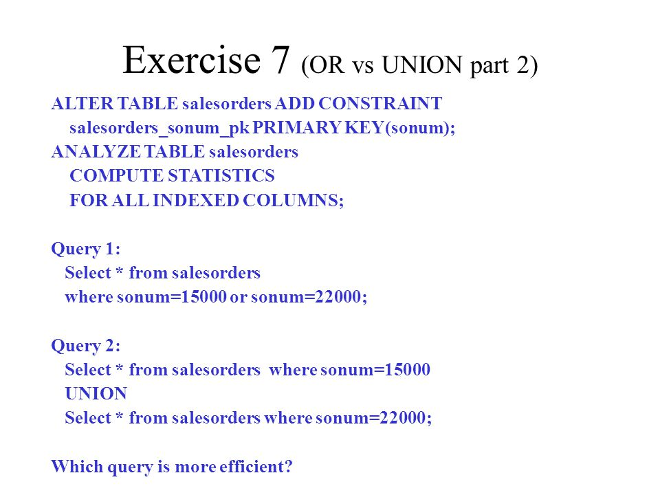 Exercise 7 (OR vs UNION part 2) ALTER TABLE salesorders ADD CONSTRAINT salesorders_sonum_pk PRIMARY KEY(sonum); ANALYZE TABLE salesorders COMPUTE STATISTICS FOR ALL INDEXED COLUMNS; Query 1: Select * from salesorders where sonum=15000 or sonum=22000; Query 2: Select * from salesorders where sonum=15000 UNION Select * from salesorders where sonum=22000; Which query is more efficient