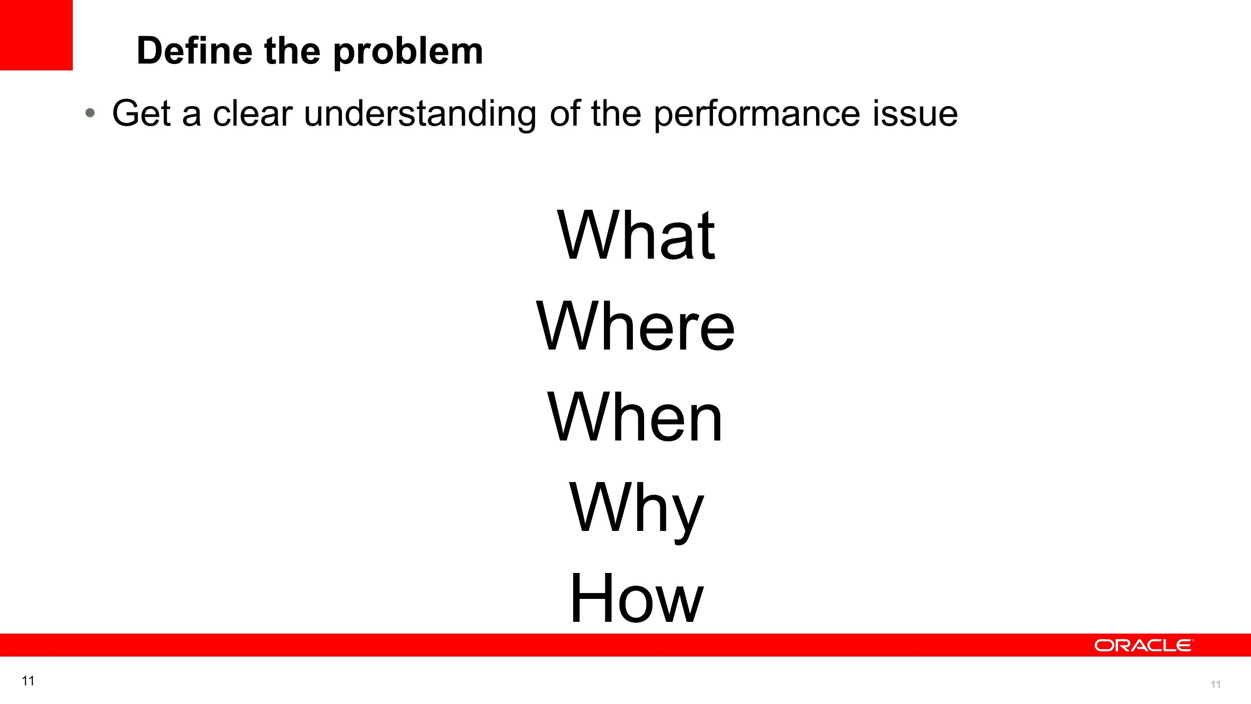 11 Define the problem Get a clear understanding of the performance issue What Where When Why How