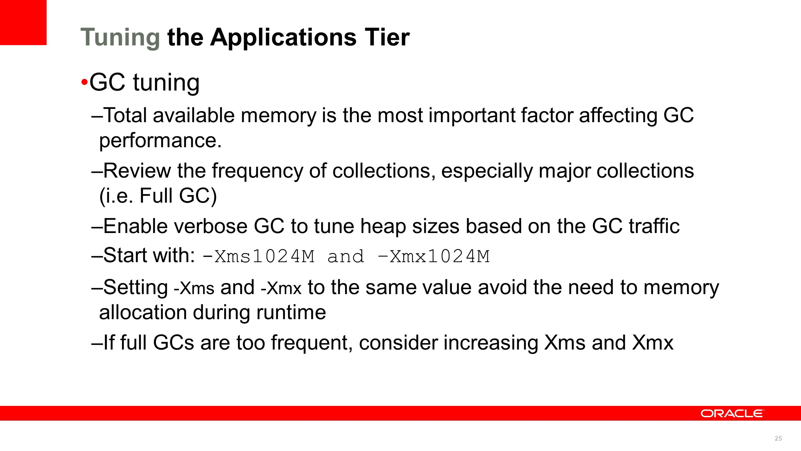 25 Tuning the Applications Tier GC tuning –Total available memory is the most important factor affecting GC performance. –Review the frequency of coll
