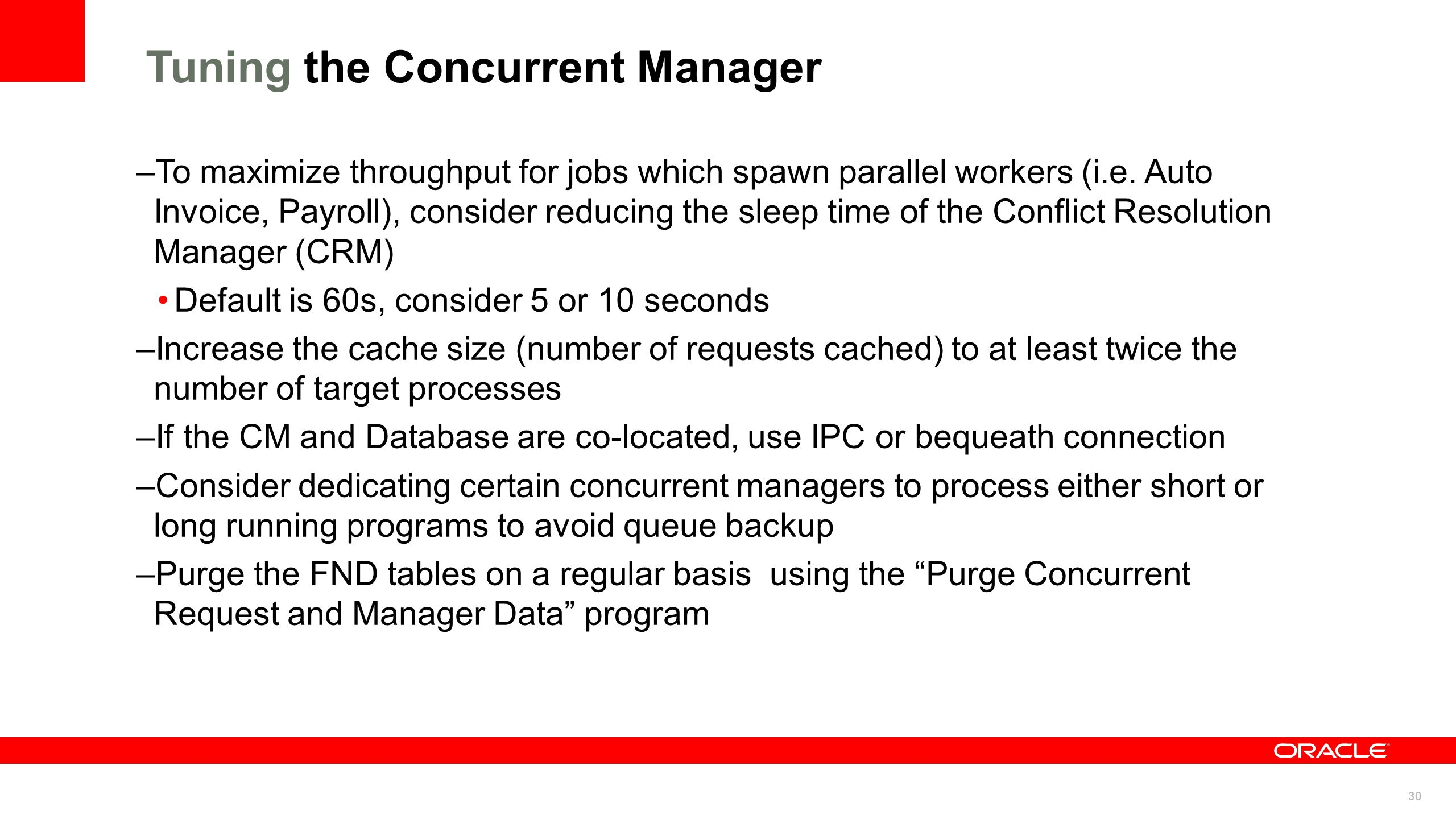 30 Tuning the Concurrent Manager –To maximize throughput for jobs which spawn parallel workers (i.e. Auto Invoice, Payroll), consider reducing the sle