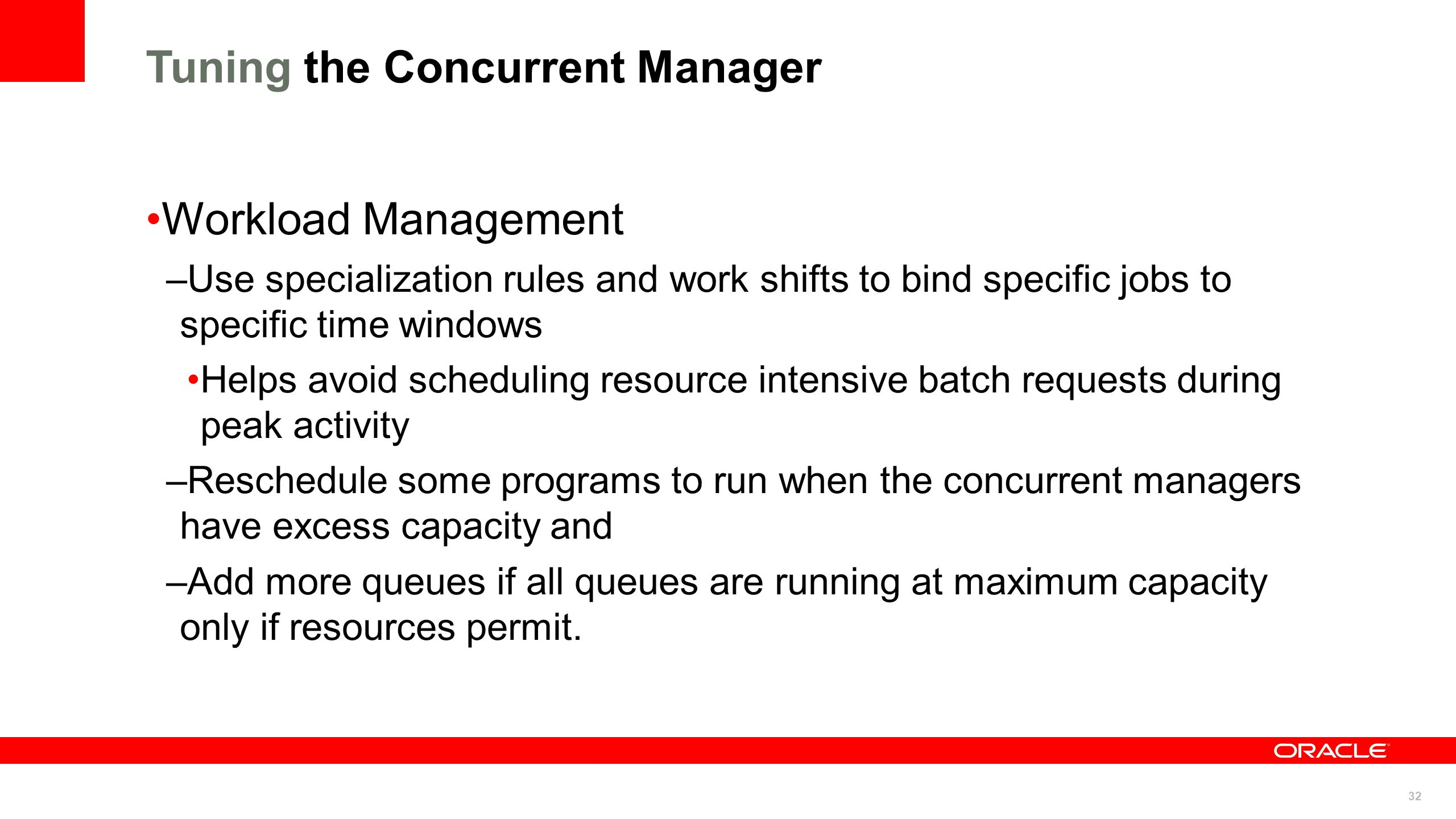 32 Tuning the Concurrent Manager Workload Management –Use specialization rules and work shifts to bind specific jobs to specific time windows Helps av