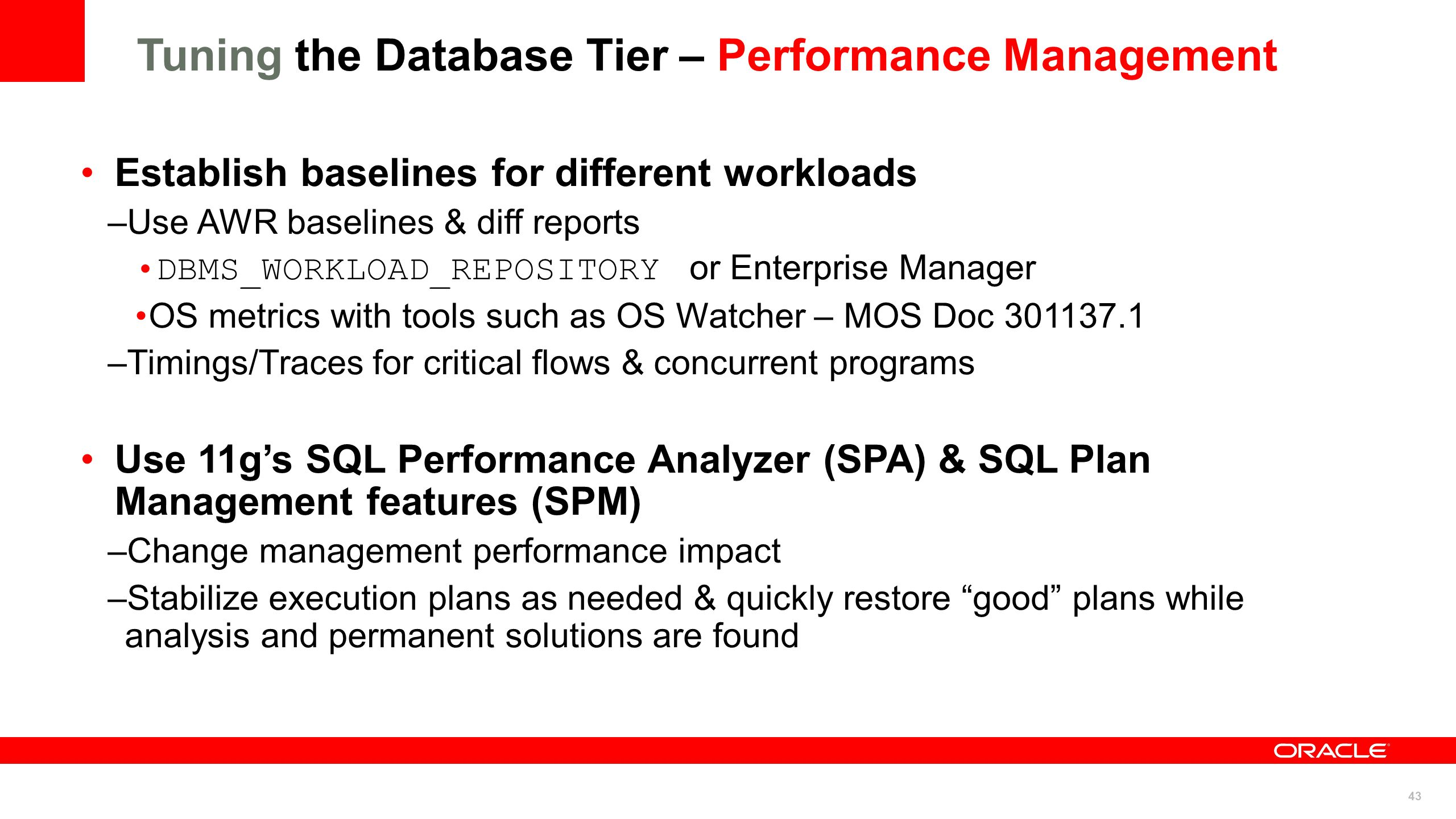43 Tuning the Database Tier – Performance Management Establish baselines for different workloads –Use AWR baselines & diff reports DBMS_WORKLOAD_REPOS
