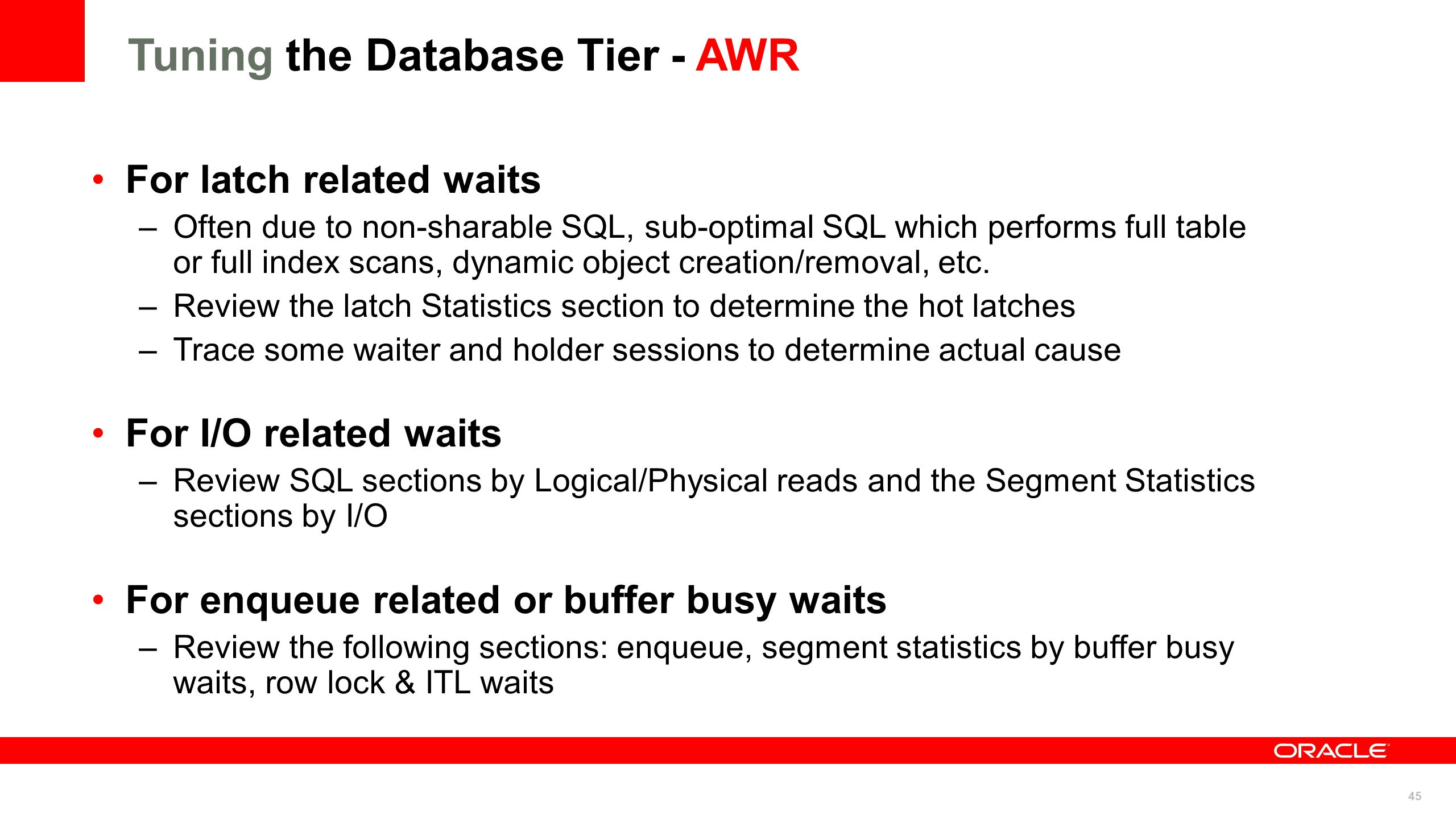 45 Tuning the Database Tier - AWR For latch related waits –Often due to non-sharable SQL, sub-optimal SQL which performs full table or full index scan