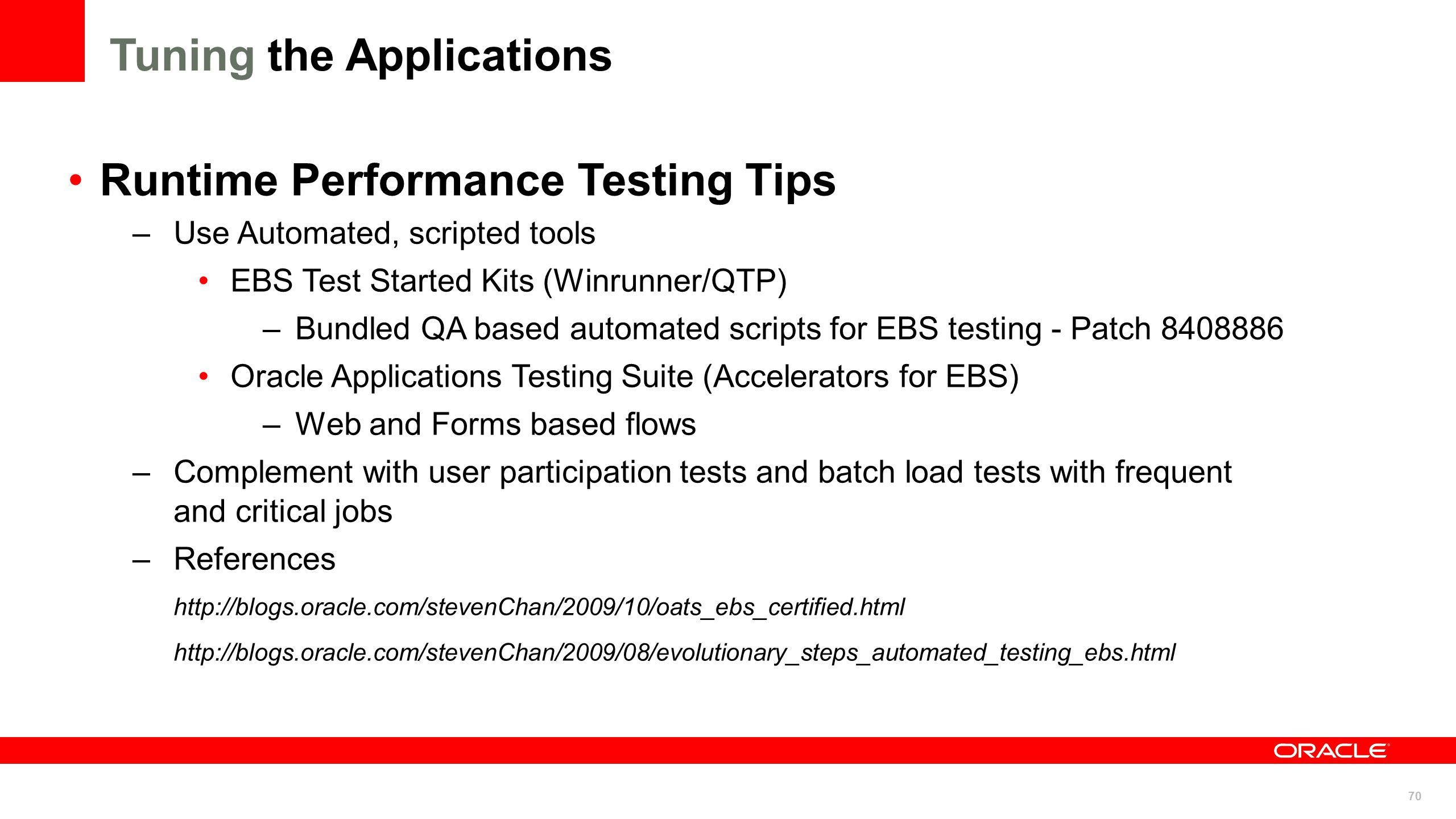 70 Runtime Performance Testing Tips –Use Automated, scripted tools EBS Test Started Kits (Winrunner/QTP) –Bundled QA based automated scripts for EBS t