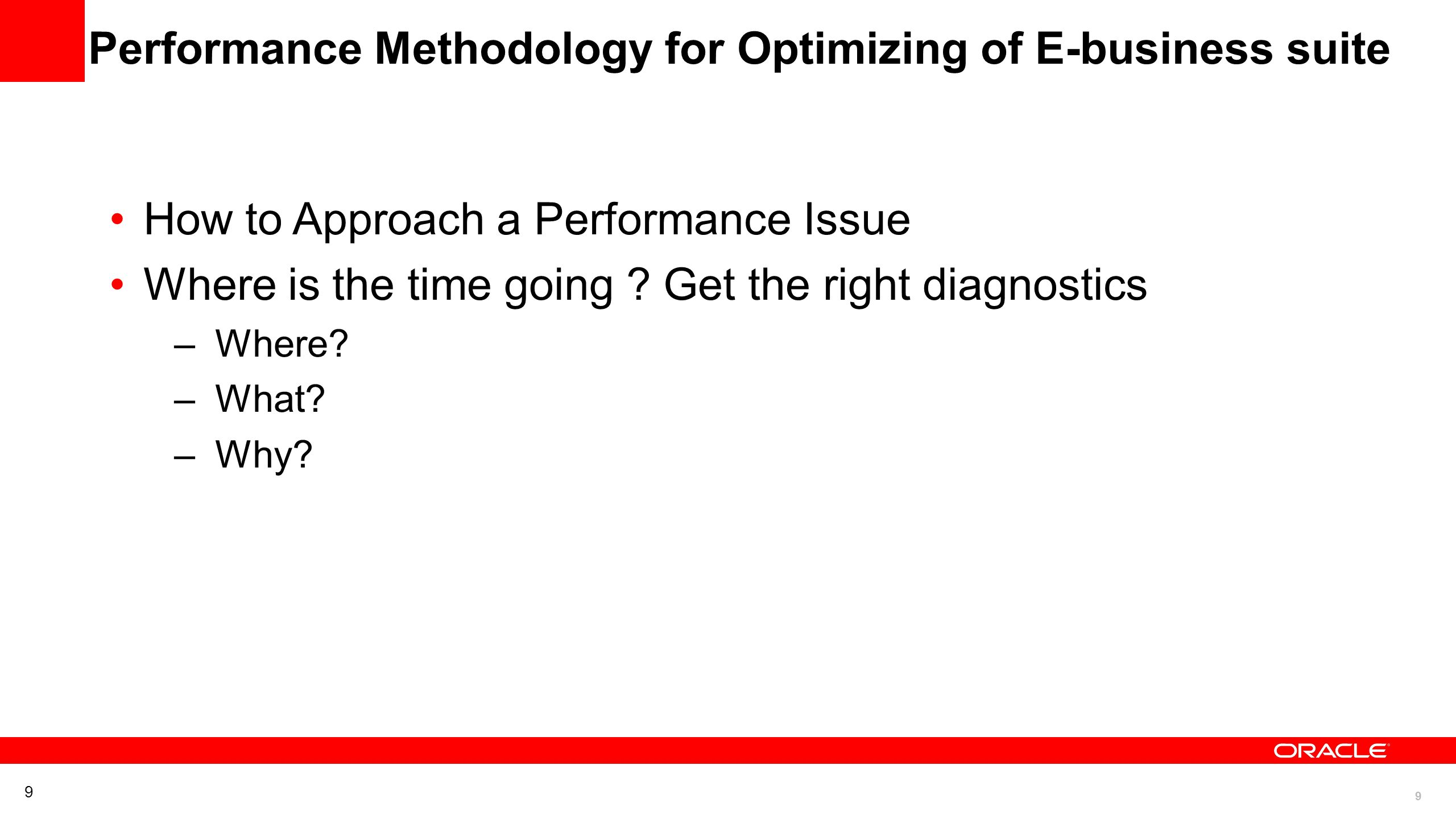 9 9 Performance Methodology for Optimizing of E-business suite How to Approach a Performance Issue Where is the time going ? Get the right diagnostics