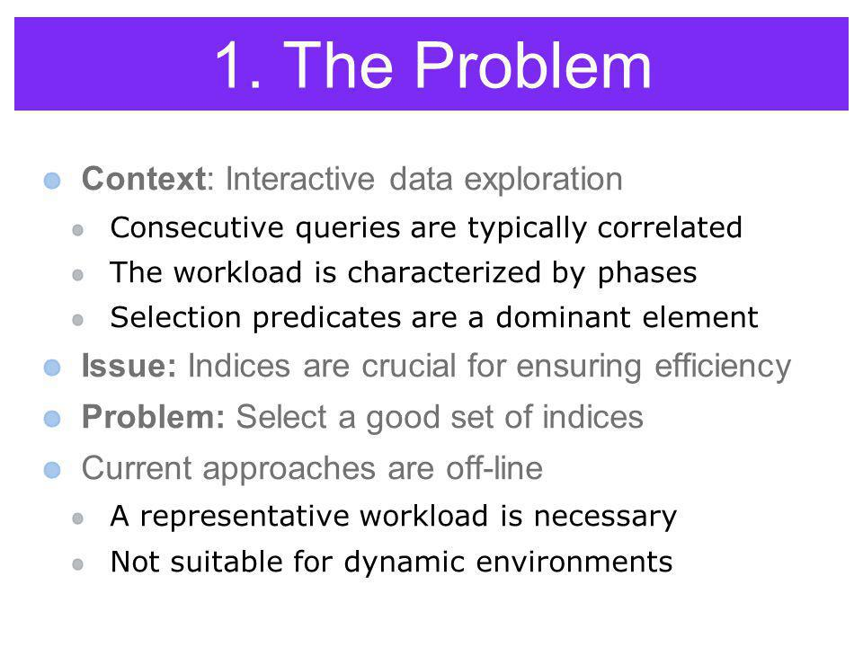 1. The Problem Context: Interactive data exploration Consecutive queries are typically correlated The workload is characterized by phases Selection pr
