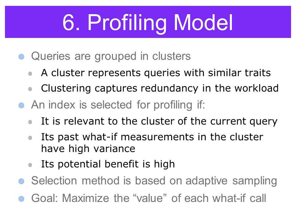 6. Profiling Model Queries are grouped in clusters A cluster represents queries with similar traits Clustering captures redundancy in the workload An