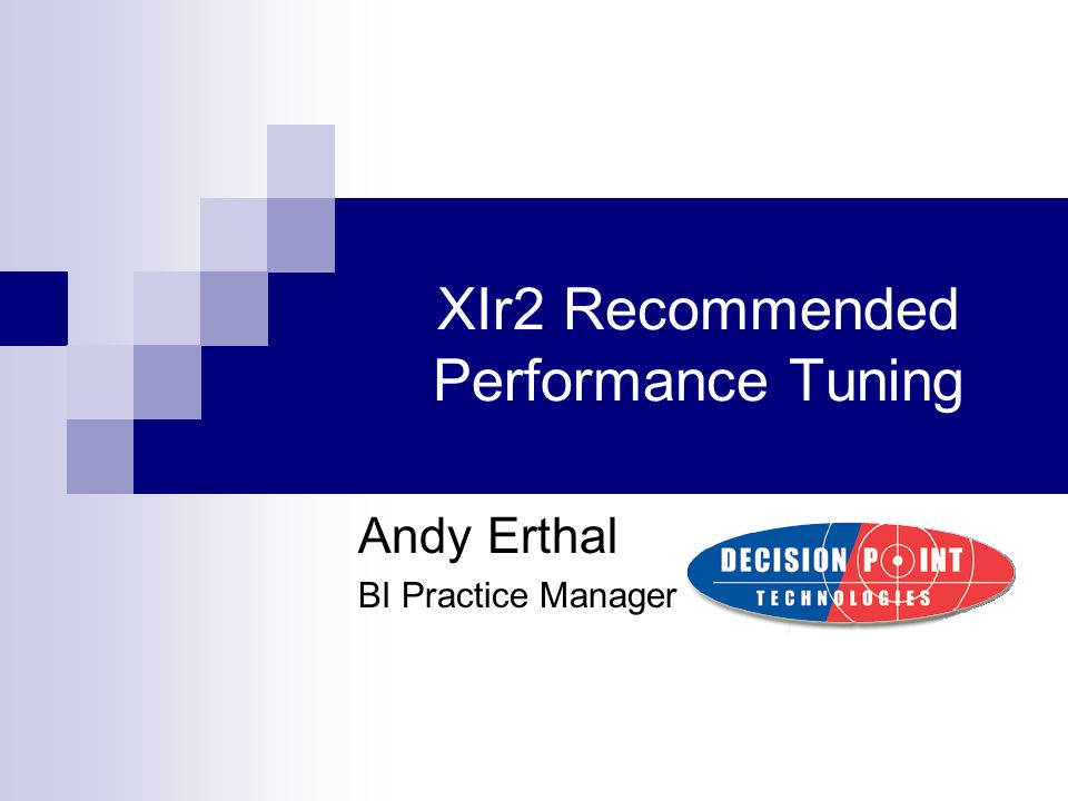 XIr2 Recommended Performance Tuning Andy Erthal BI Practice Manager