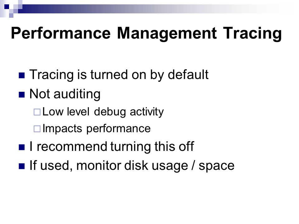 Performance Management Tracing Tracing is turned on by default Not auditing Low level debug activity Impacts performance I recommend turning this off If used, monitor disk usage / space