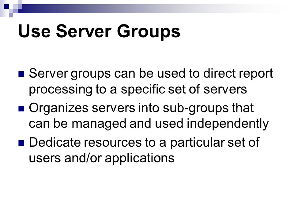 Use Server Groups Server groups can be used to direct report processing to a specific set of servers Organizes servers into sub-groups that can be managed and used independently Dedicate resources to a particular set of users and/or applications