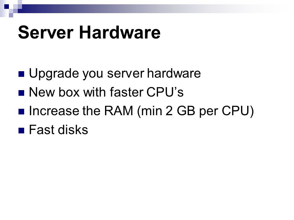 Server Hardware Upgrade you server hardware New box with faster CPUs Increase the RAM (min 2 GB per CPU) Fast disks
