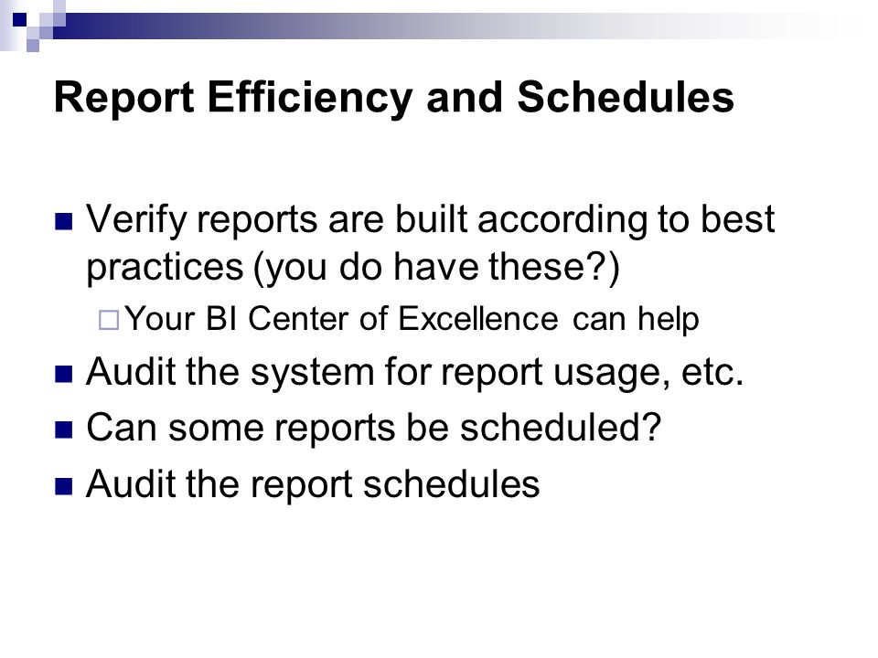Report Efficiency and Schedules Verify reports are built according to best practices (you do have these ) Your BI Center of Excellence can help Audit the system for report usage, etc.