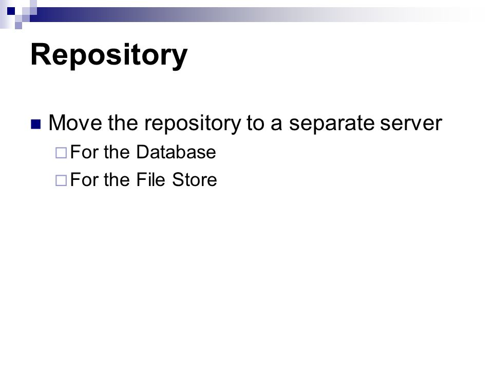 Repository Move the repository to a separate server For the Database For the File Store