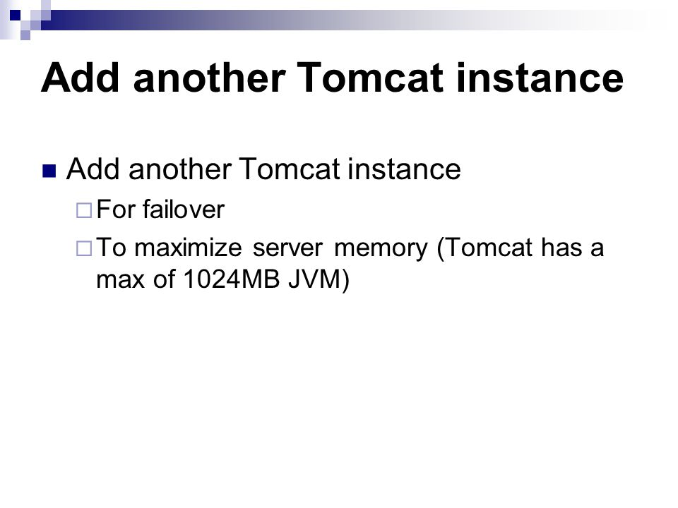 Add another Tomcat instance For failover To maximize server memory (Tomcat has a max of 1024MB JVM)