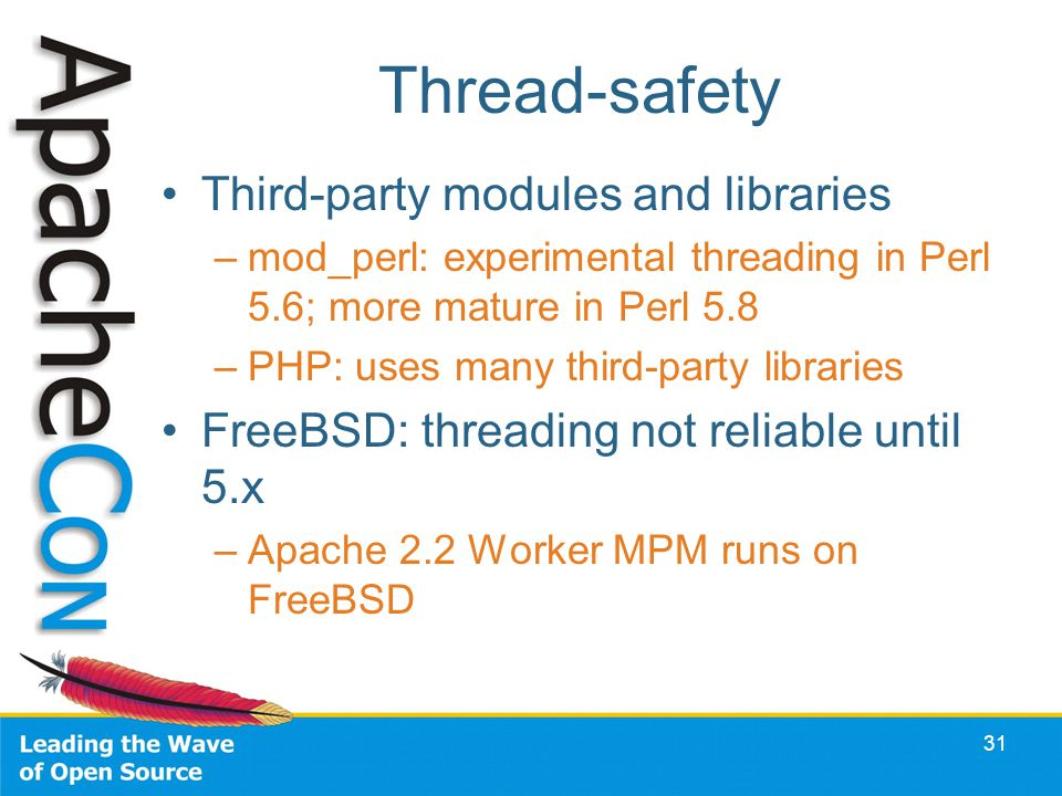 31 Thread-safety Third-party modules and libraries –mod_perl: experimental threading in Perl 5.6; more mature in Perl 5.8 –PHP: uses many third-party libraries FreeBSD: threading not reliable until 5.x –Apache 2.2 Worker MPM runs on FreeBSD