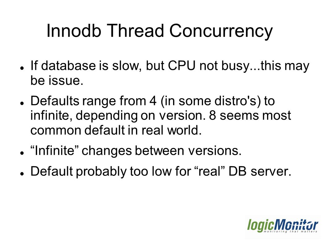 Innodb Thread Concurrency If database is slow, but CPU not busy...this may be issue.