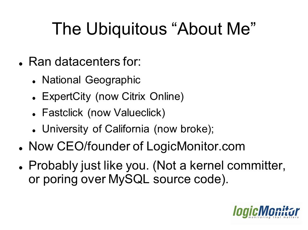The Ubiquitous About Me Ran datacenters for: National Geographic ExpertCity (now Citrix Online) Fastclick (now Valueclick) University of California (now broke); Now CEO/founder of LogicMonitor.com Probably just like you.