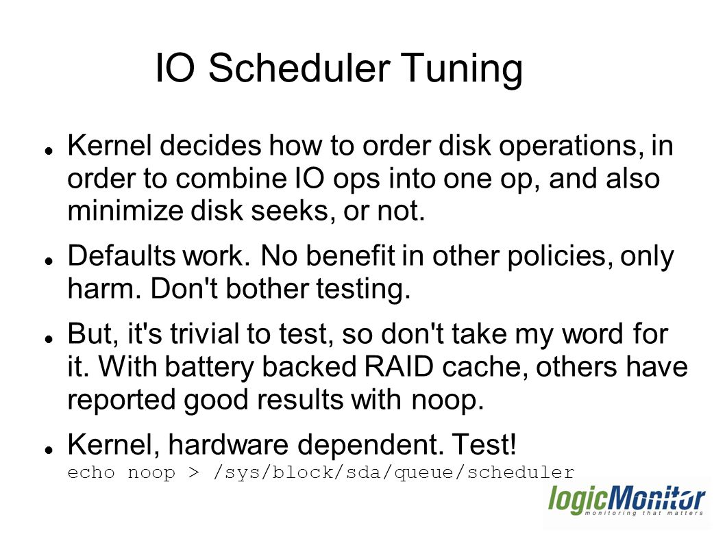 IO Scheduler Tuning Kernel decides how to order disk operations, in order to combine IO ops into one op, and also minimize disk seeks, or not.