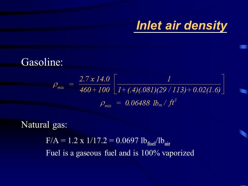 Inlet air density Gasoline: Natural gas: F/A = 1.2 x 1/17.2 = 0.0697 lb fuel /lb air Fuel is a gaseous fuel and is 100% vaporized