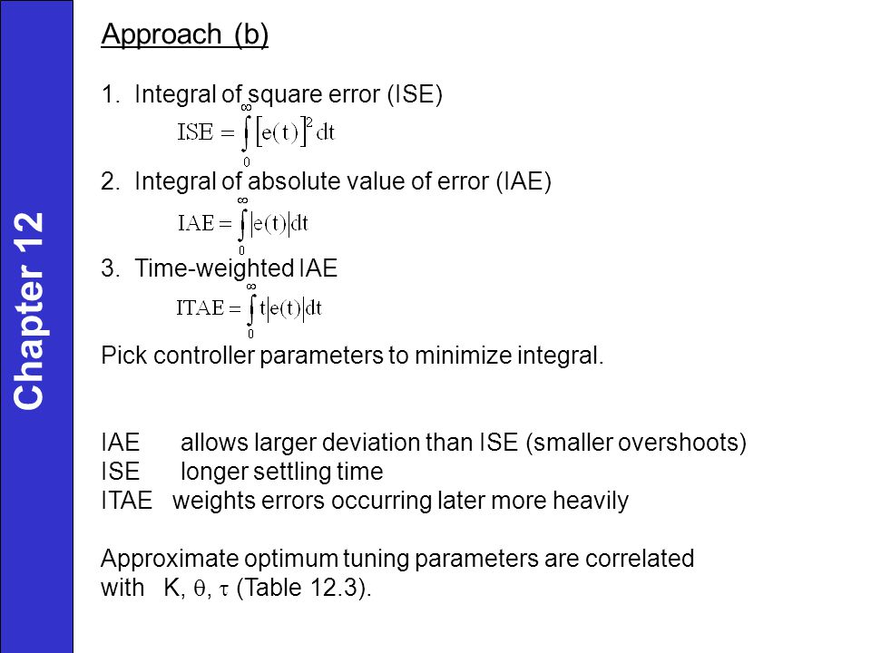 Approach (b) 1. Integral of square error (ISE) 2. Integral of absolute value of error (IAE) 3. Time-weighted IAE Pick controller parameters to minimiz
