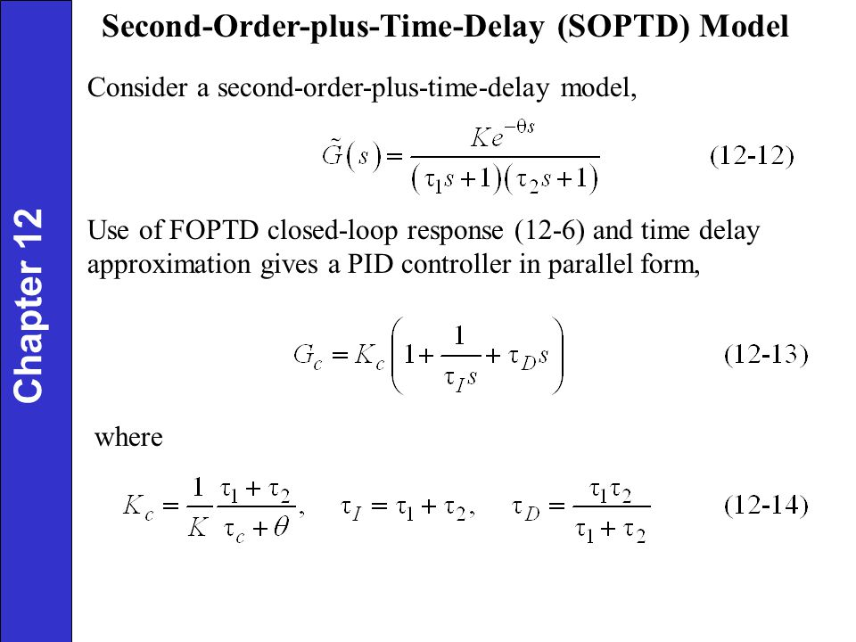 Use of FOPTD closed-loop response (12-6) and time delay approximation gives a PID controller in parallel form, where Chapter 12 Second-Order-plus-Time