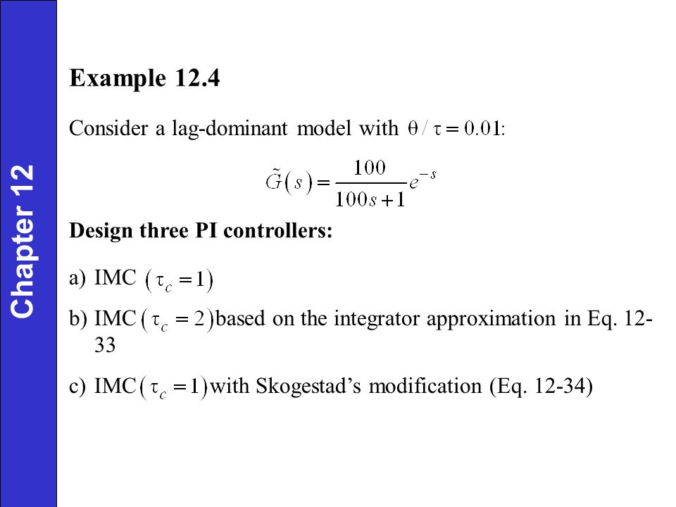 Example 12.4 Consider a lag-dominant model with Design three PI controllers: a)IMC b)IMC based on the integrator approximation in Eq. 12- 33 c)IMC wit