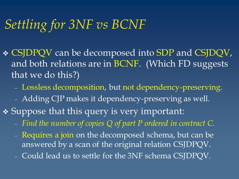 Settling for 3NF vs BCNF v CSJDPQV can be decomposed into SDP and CSJDQV, and both relations are in BCNF.