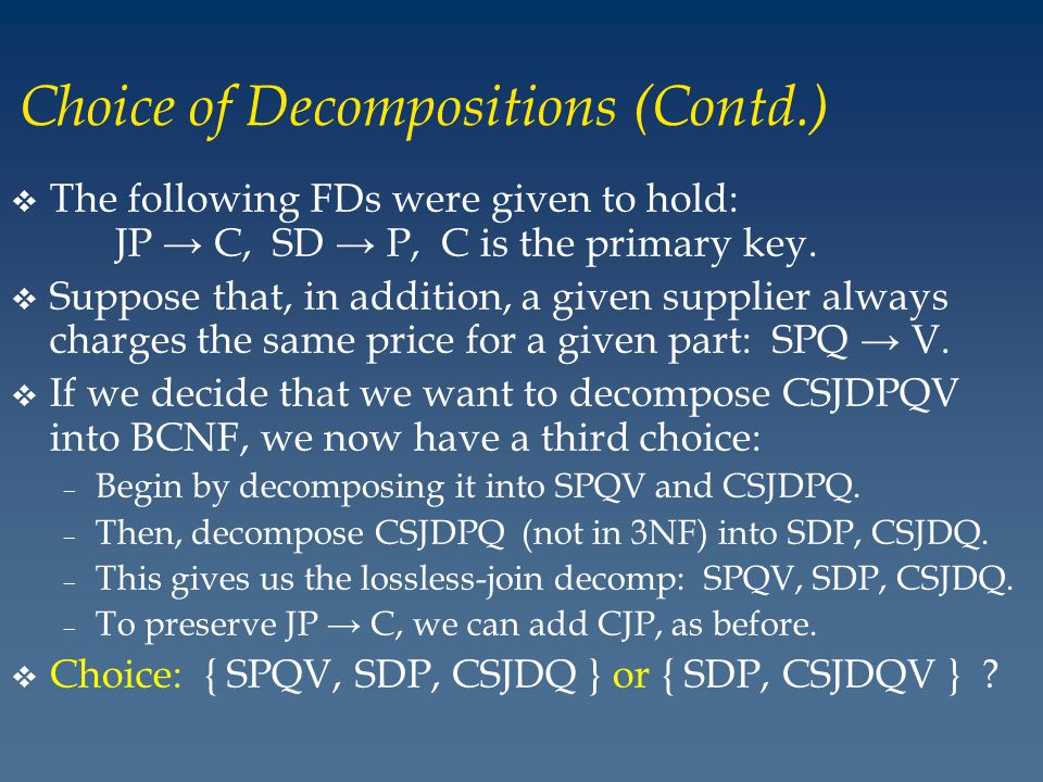 Choice of Decompositions (Contd.) v The following FDs were given to hold: JP C, SD P, C is the primary key.