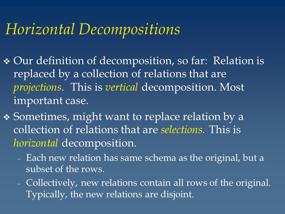 Horizontal Decompositions v Our definition of decomposition, so far: Relation is replaced by a collection of relations that are projections.
