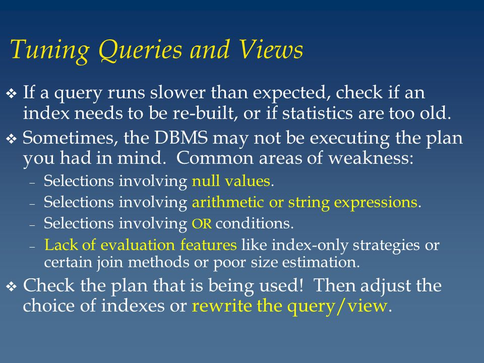 Tuning Queries and Views v If a query runs slower than expected, check if an index needs to be re-built, or if statistics are too old.