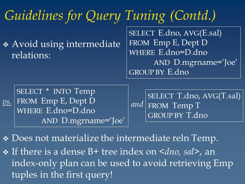 Guidelines for Query Tuning (Contd.) v Avoid using intermediate relations: SELECT * INTO Temp FROM Emp E, Dept D WHERE E.dno=D.dno AND D.mgrname=Joe SELECT T.dno, AVG (T.sal) FROM Temp T GROUP BY T.dno vs.