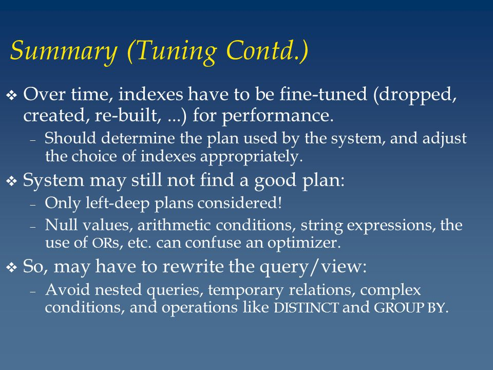 Summary (Tuning Contd.) v Over time, indexes have to be fine-tuned (dropped, created, re-built,...) for performance.