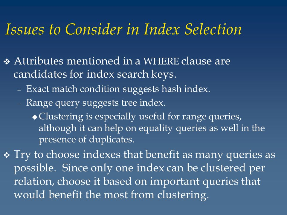 Issues to Consider in Index Selection v Attributes mentioned in a WHERE clause are candidates for index search keys.