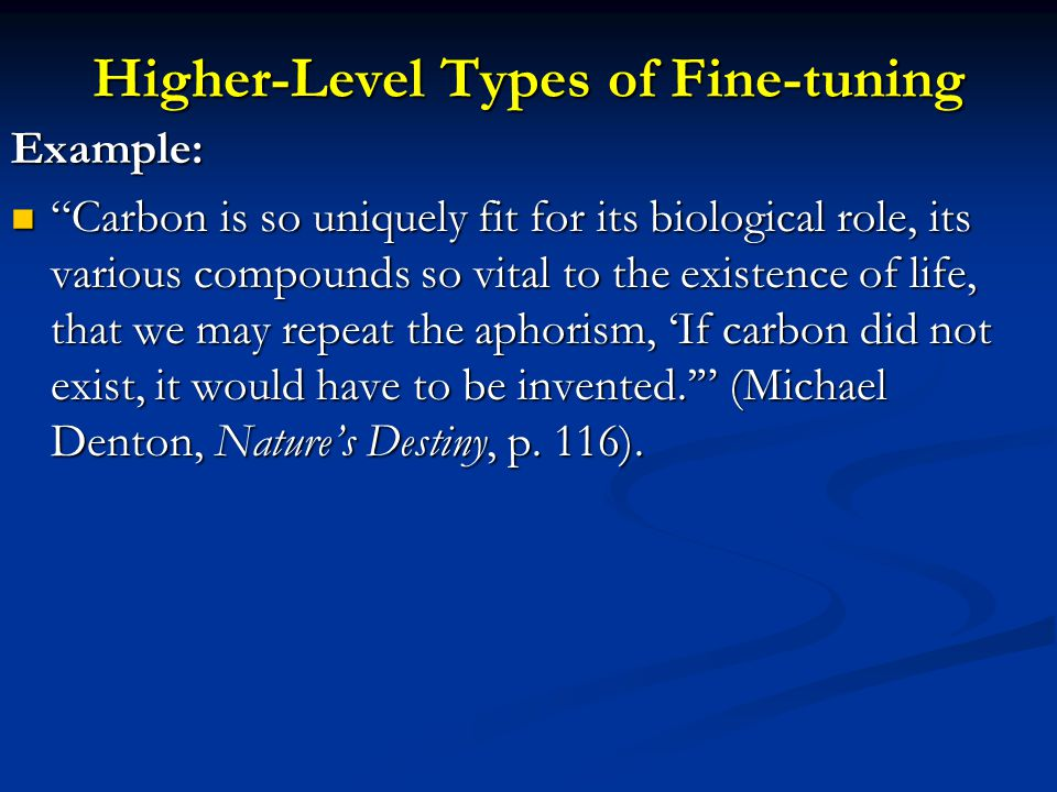 Higher-Level Types of Fine-tuning Example: Carbon is so uniquely fit for its biological role, its various compounds so vital to the existence of life, that we may repeat the aphorism, If carbon did not exist, it would have to be invented.