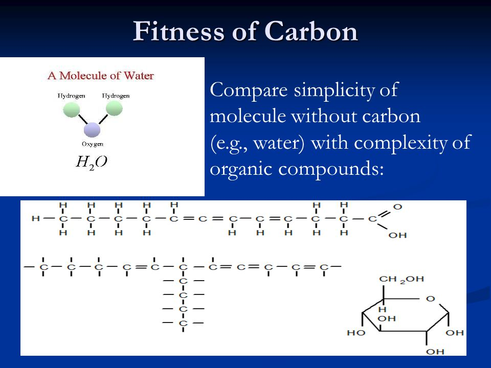 Fitness of Carbon Compare simplicity of molecule without carbon (e.g., water) with complexity of organic compounds: