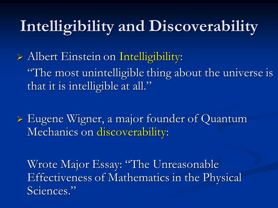 Intelligibility and Discoverability Albert Einstein on Intelligibility: Albert Einstein on Intelligibility: The most unintelligible thing about the universe is that it is intelligible at all.