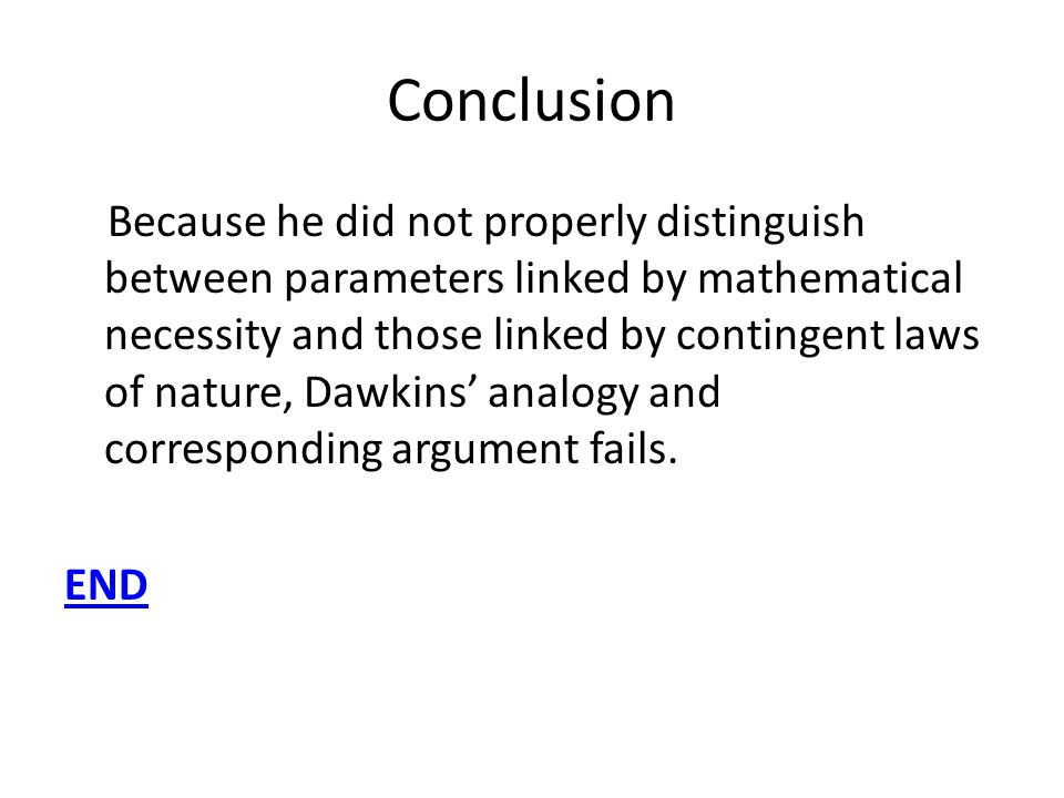 Conclusion Because he did not properly distinguish between parameters linked by mathematical necessity and those linked by contingent laws of nature, Dawkins analogy and corresponding argument fails.