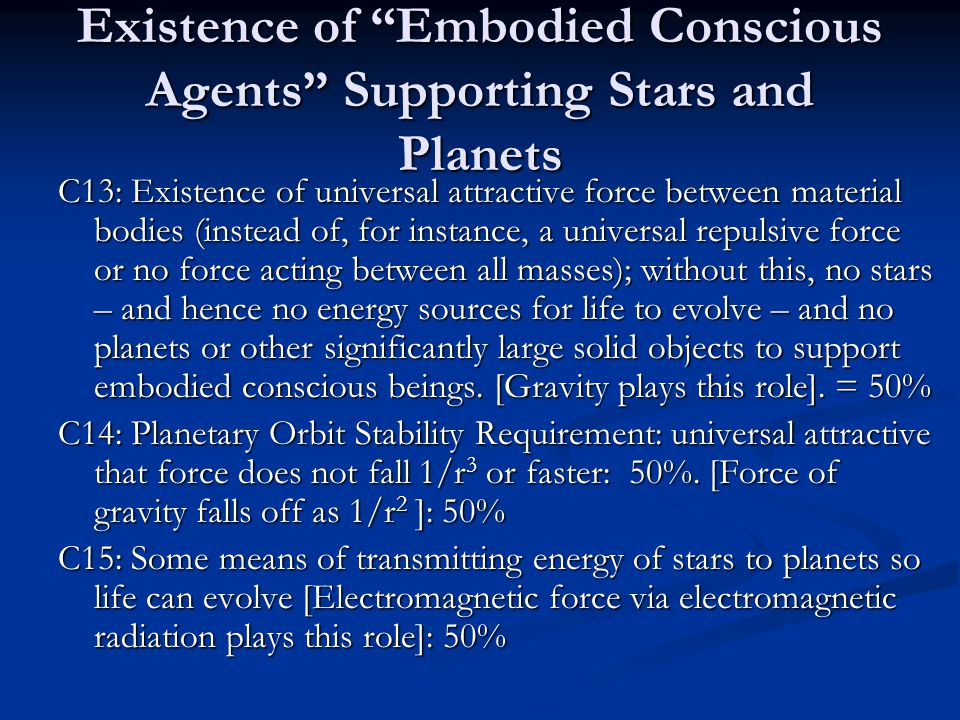 Existence of Embodied Conscious Agents Supporting Stars and Planets C13: Existence of universal attractive force between material bodies (instead of, for instance, a universal repulsive force or no force acting between all masses); without this, no stars – and hence no energy sources for life to evolve – and no planets or other significantly large solid objects to support embodied conscious beings.