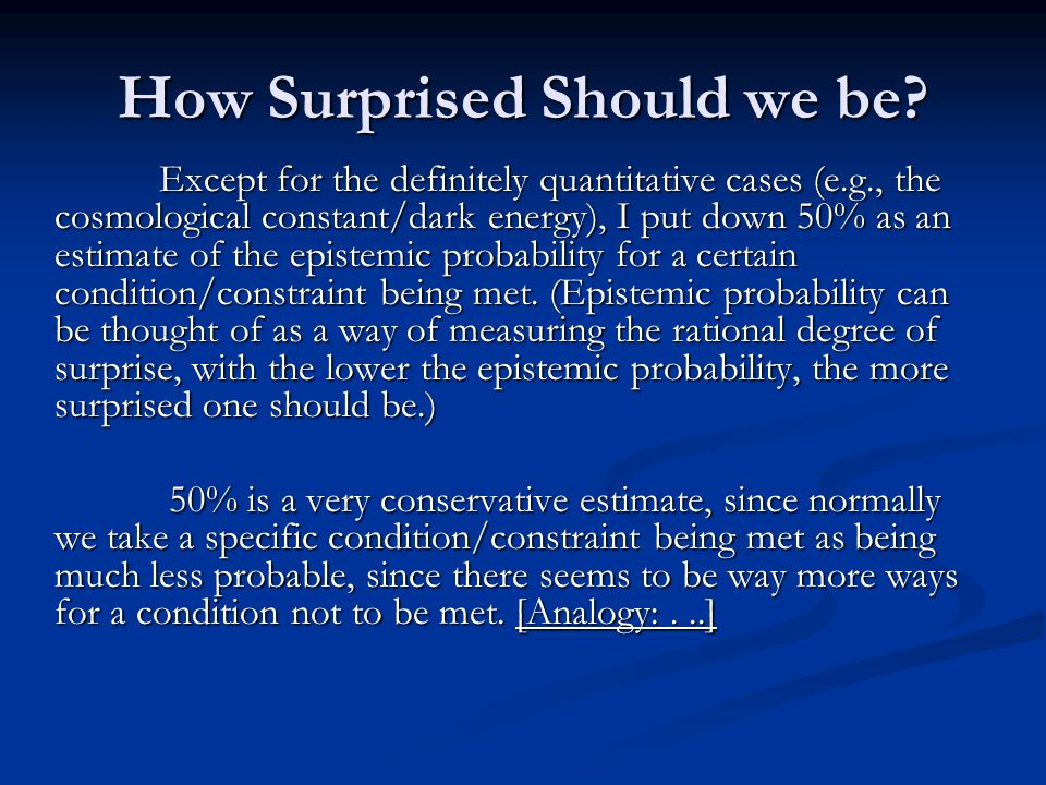 How Surprised Should we be? Except for the definitely quantitative cases (e.g., the cosmological constant/dark energy), I put down 50% as an estimate