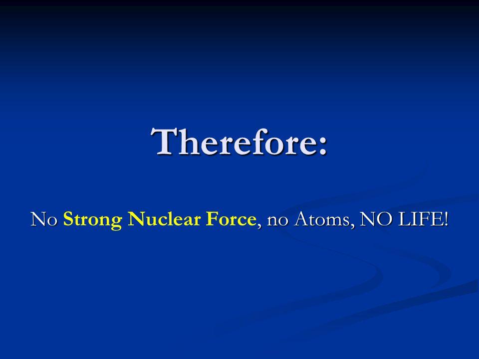 Therefore: No, no Atoms, NO LIFE! No Strong Nuclear Force, no Atoms, NO LIFE!