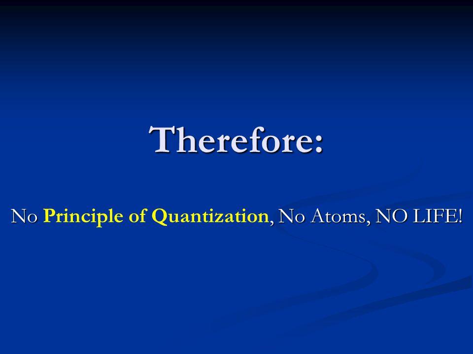 Therefore: No, No Atoms, NO LIFE! No Principle of Quantization, No Atoms, NO LIFE!