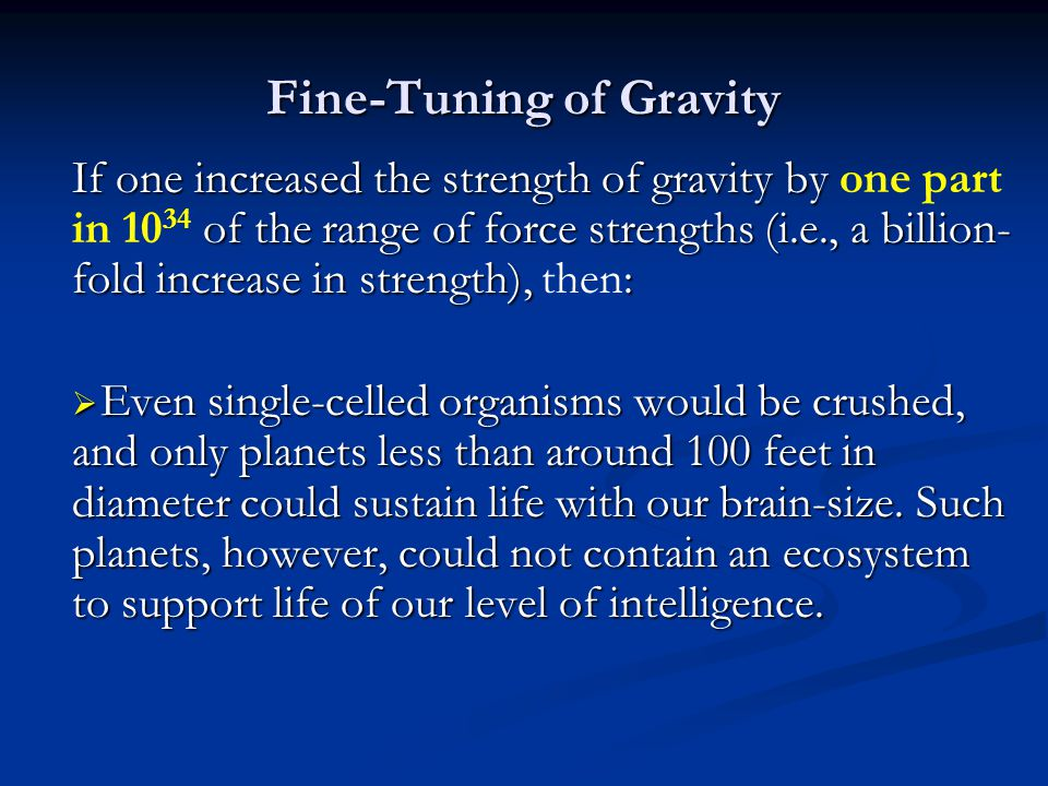 Fine-Tuning of Gravity If one increased the strength of gravity by of the range of force strengths (i.e., a billion- fold increase in strength), : If one increased the strength of gravity by one part in 10 34 of the range of force strengths (i.e., a billion- fold increase in strength), then: Even single-celled organisms would be crushed, and only planets less than around 100 feet in diameter could sustain life with our brain-size.