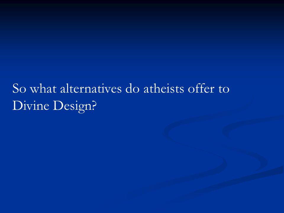 So what alternatives do atheists offer to Divine Design?