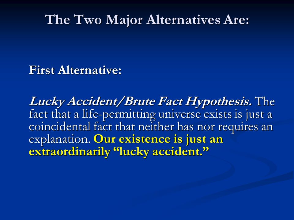The Two Major Alternatives Are: First Alternative: Lucky Accident/Brute Fact Hypothesis.