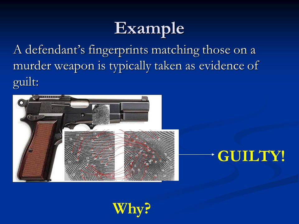 Example A defendants fingerprints matching those on a murder weapon is typically taken as evidence of guilt: GUILTY.