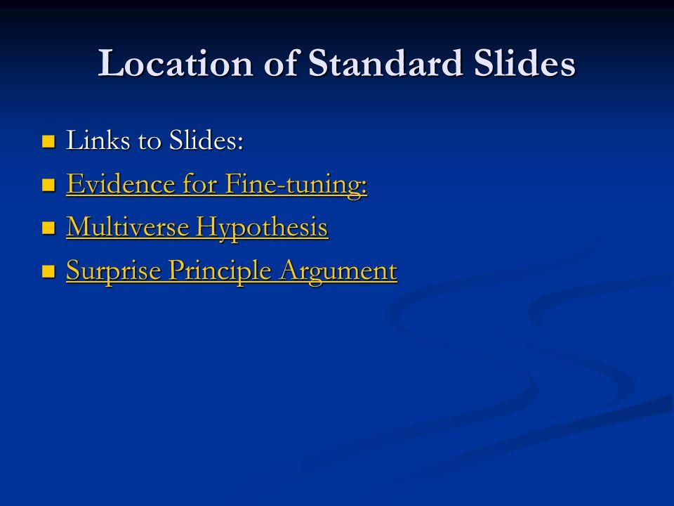 Location of Standard Slides Links to Slides: Links to Slides: Evidence for Fine-tuning: Evidence for Fine-tuning: Evidence for Fine-tuning: Evidence for Fine-tuning: Multiverse Hypothesis Multiverse Hypothesis Multiverse Hypothesis Multiverse Hypothesis Surprise Principle Argument Surprise Principle Argument Surprise Principle Argument Surprise Principle Argument