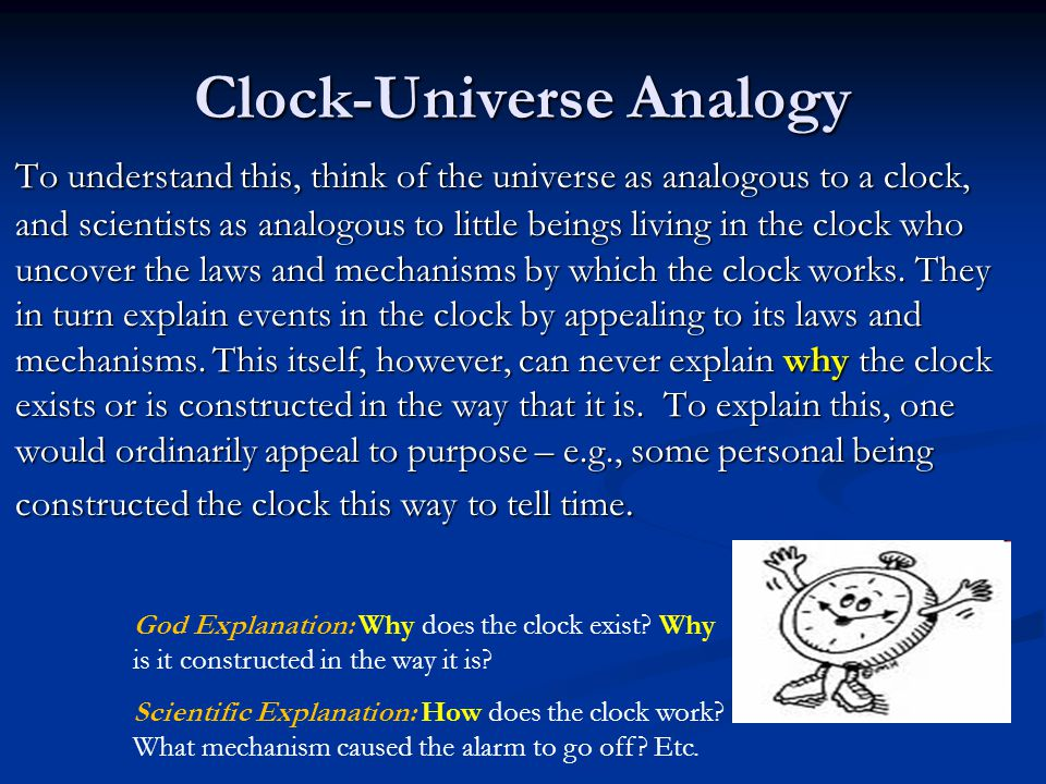 Clock-Universe Analogy To understand this, think of the universe as analogous to a clock, and scientists as analogous to little beings living in the clock who uncover the laws and mechanisms by which the clock works.