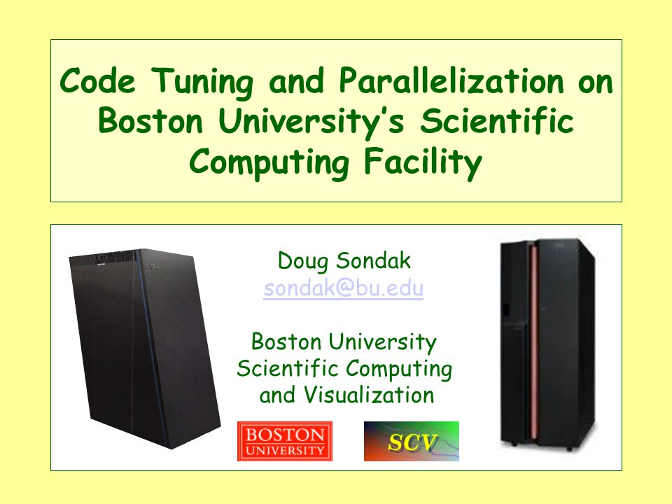 Code Tuning and Parallelization on Boston Universitys Scientific Computing Facility Doug Sondak sondak@bu.edu Boston University Scientific Computing and Visualization
