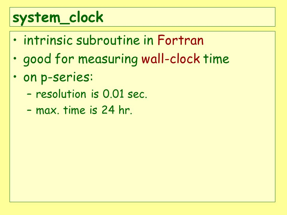 system_clock intrinsic subroutine in Fortran good for measuring wall-clock time on p-series: –resolution is 0.01 sec.